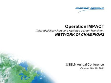 Operation IMPACT (Injured Military Pursuing Assisted Career Transition) NETWORK Of CHAMPIONS USBLN Annual Conference October 16 - 19, 2011.