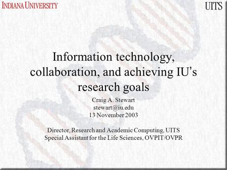 Information technology, collaboration, and achieving IU ' s research goals Craig A. Stewart 13 November 2003 Director, Research and Academic.