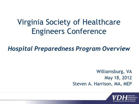 Virginia Society of Healthcare Engineers Conference Hospital Preparedness Program Overview Williamsburg, VA May 18, 2012 Steven A. Harrison, MA, MEP.