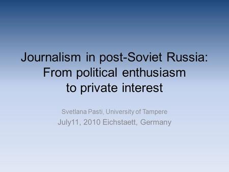Journalism in post-Soviet Russia: From political enthusiasm to private interest Svetlana Pasti, University of Tampere July11, 2010 Eichstaett, Germany.