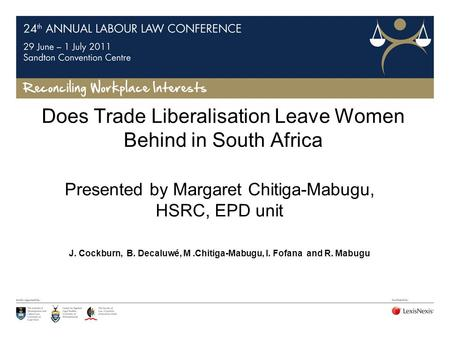 Does Trade Liberalisation Leave Women Behind in South Africa Presented by Margaret Chitiga-Mabugu, HSRC, EPD unit J. Cockburn, B. Decaluwé, M.Chitiga-Mabugu,