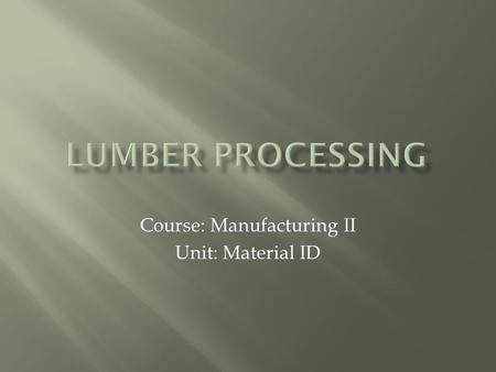 Course: Manufacturing II Unit: Material ID.  Lumber is various lengths of wood used in the construction and furniture making trades.