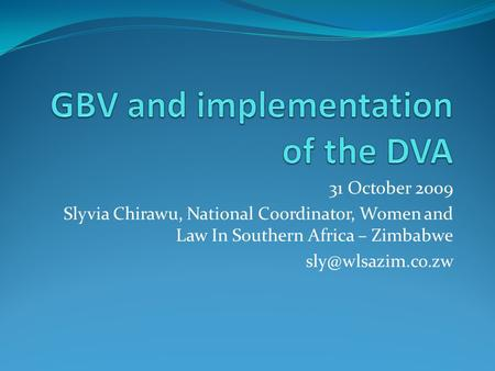31 October 2009 Slyvia Chirawu, National Coordinator, Women and Law In Southern Africa – Zimbabwe