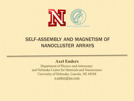 SELF-ASSEMBLY AND MAGNETISM OF NANOCLUSTER ARRAYS Axel Enders Department of Physics and Astronomy and Nebraska Center for Materials and Nanoscience University.