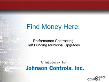 An Introduction from Johnson Controls, Inc. Find Money Here: Performance Contracting Self Funding Municipal Upgrades.