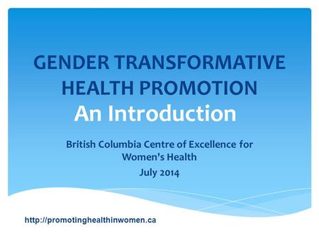 GENDER TRANSFORMATIVE HEALTH PROMOTION British Columbia Centre of Excellence for Women's Health July 2014  An Introduction.