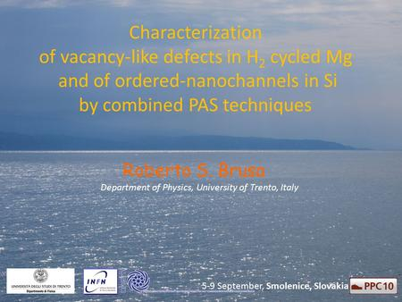Characterization of vacancy-like defects in H 2 cycled Mg and of ordered-nanochannels in Si by combined PAS techniques Roberto S. Brusa Department of Physics,