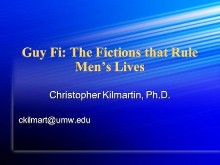 Guy Fi: The Fictions that Rule Men's Lives Christopher Kilmartin, Ph.D.