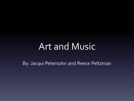 Art and Music By: Jacqui Petersohn and Reece Peltzman.