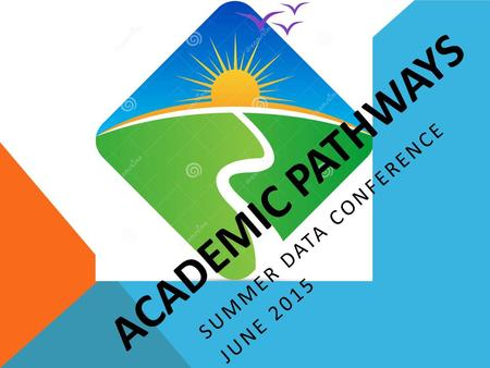 ACADEMIC PATHWAYS SUMMER DATA CONFERENCE JUNE 2015.