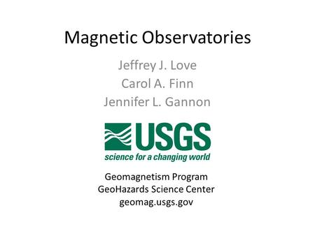 Magnetic Observatories Jeffrey J. Love Carol A. Finn Jennifer L. Gannon Geomagnetism Program GeoHazards Science Center geomag.usgs.gov.