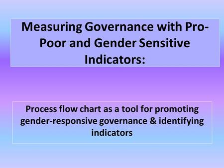 Measuring Governance with Pro- Poor and Gender Sensitive Indicators: Process flow chart as a tool for promoting gender-responsive governance & identifying.