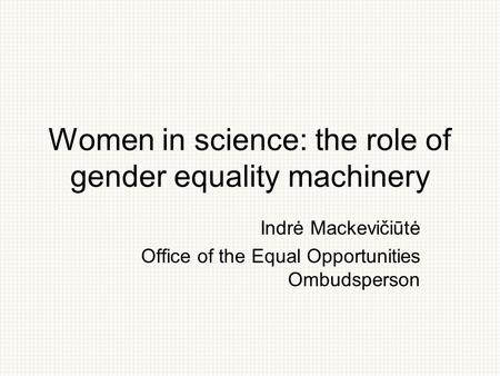 Women in science: the role of gender equality machinery Indrė Mackevičiūtė Office of the Equal Opportunities Ombudsperson.