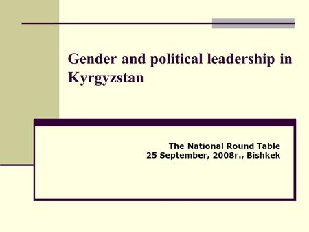 Gender and political leadership in Kyrgyzstan The National Round Table 25 September, 2008г., Bishkek.
