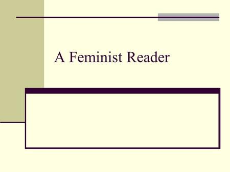 A Feminist Reader. A Feminist Reader is -- A reader who approaches texts prepared to respond empathetically to both female authors and characters A reader.