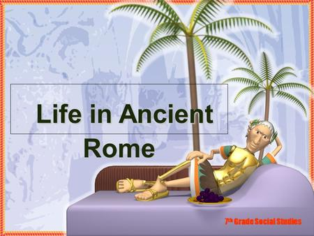 Life in Ancient Rome Life in Ancient Rome 7 th Grade Social Studies.