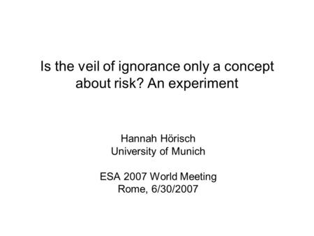 Is the veil of ignorance only a concept about risk? An experiment Hannah Hörisch University of Munich ESA 2007 World Meeting Rome, 6/30/2007.