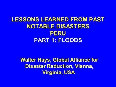 LESSONS LEARNED FROM PAST NOTABLE DISASTERS PERU PART 1: FLOODS Walter Hays, Global Alliance for Disaster Reduction, Vienna, Virginia, USA.