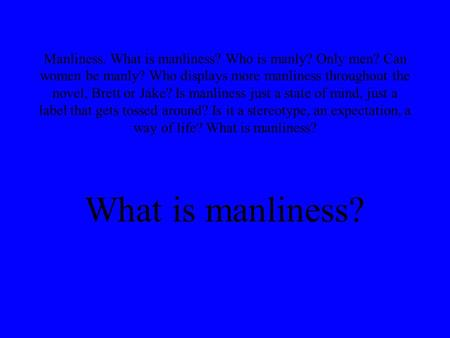 Manliness. What is manliness? Who is manly? Only men? Can women be manly? Who displays more manliness throughout the novel, Brett or Jake? Is manliness.