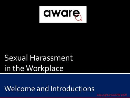 Sexual Harassment in the Workplace Welcome and Introductions Copyright of AWARE 2009.