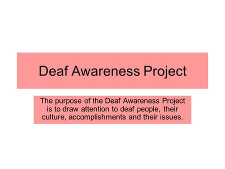Deaf Awareness Project The purpose of the Deaf Awareness Project is to draw attention to deaf people, their culture, accomplishments and their issues.