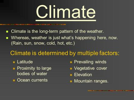 Climate Climate is the long-term pattern of the weather. Whereas, weather is just what's happening here, now. (Rain, sun, snow, cold, hot, etc.) Climate.