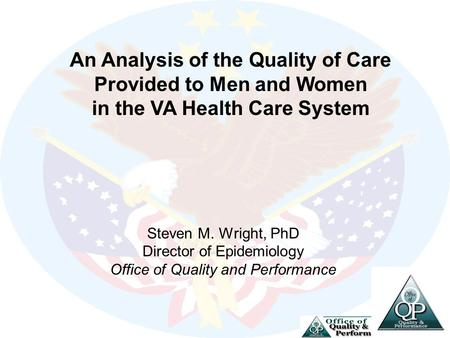 Steven M. Wright, PhD Director of Epidemiology Office of Quality and Performance An Analysis of the Quality of Care Provided to Men and Women in the VA.