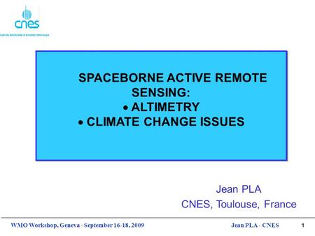 1 WMO Workshop, Geneva - September 16-18, 2009Jean PLA - CNES SPACEBORNE ACTIVE REMOTE SENSING:  ALTIMETRY  CLIMATE CHANGE ISSUES Jean PLA CNES, Toulouse,