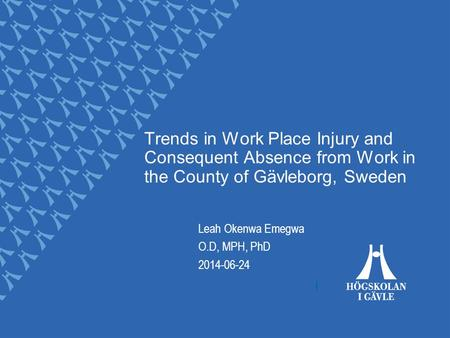 Trends in Work Place Injury and Consequent Absence from Work in the County of Gävleborg, Sweden Leah Okenwa Emegwa O.D, MPH, PhD 2014-06-24.