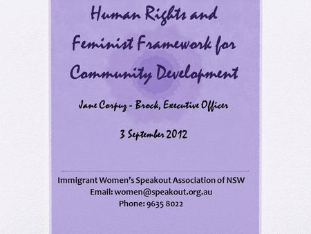 Human Rights and Feminist Framework for Community Development Jane Corpuz - Brock, Executive Officer 3 September 2012 Immigrant Women's Speakout Association.