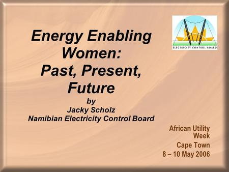 Energy Enabling Women: Past, Present, Future by Jacky Scholz Namibian Electricity Control Board African Utility Week Cape Town 8 – 10 May 2006.