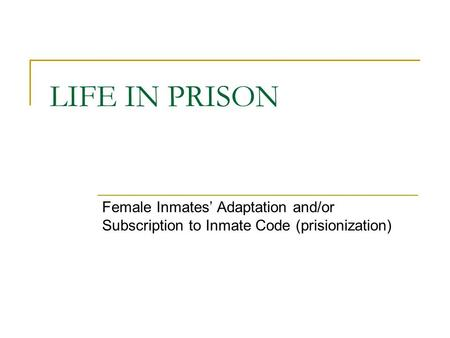 LIFE IN PRISON Female Inmates' Adaptation and/or Subscription to Inmate Code (prisionization)