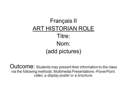 Français II ART HISTORIAN ROLE Titre: Nom: (add pictures) Outcome: Students may present their information to the class via the following methods: Multimedia.