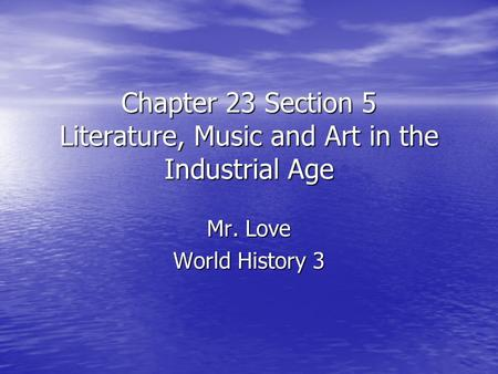 Chapter 23 Section 5 Literature, Music and Art in the Industrial Age Mr. Love World History 3.
