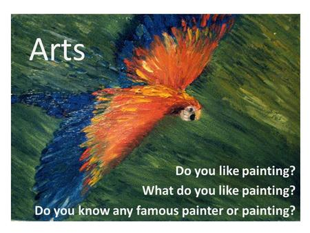 Arts Do you like painting? What do you like painting? Do you know any famous painter or painting?
