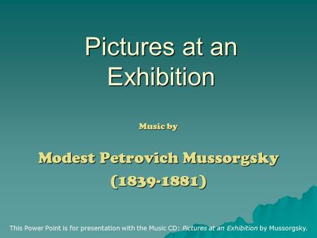 Pictures at an Exhibition Music by Modest Petrovich Mussorgsky (1839-1881) This Power Point is for presentation with the Music CD: Pictures at an Exhibition.