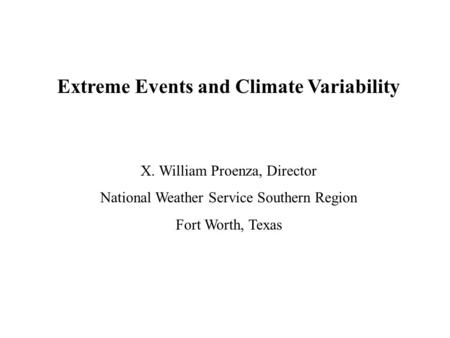 Extreme Events and Climate Variability X. William Proenza, Director National Weather Service Southern Region Fort Worth, Texas.