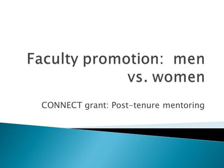 CONNECT grant: Post-tenure mentoring.  Men hold 75% of full professorships in the U.S.  Women are 10% less likely to be promoted to full, after controlling.