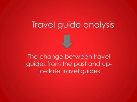 Travel guide analysis The change between travel guides from the past and up- to-date travel guides.