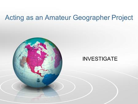 Acting as an Amateur Geographer Project INVESTIGATE.