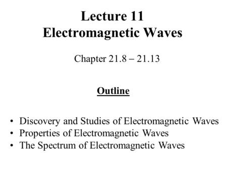 Lecture 11 Electromagnetic Waves Chapter 21.8  21.13 Outline Discovery and Studies of Electromagnetic Waves Properties of Electromagnetic Waves The Spectrum.