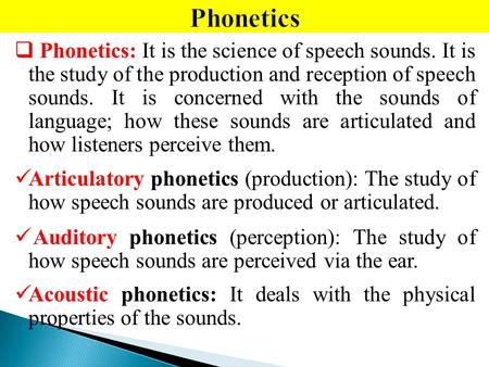  Phonetics: It is the science of speech sounds. It is the study of the production and reception of speech sounds. It is concerned with the sounds of language;