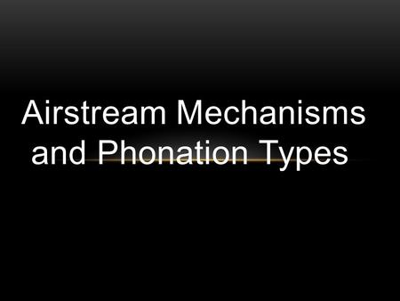 Airstream Mechanisms and Phonation Types. Types of airstream mechanism Pulmonic airstream mechanism Glottalic airstream mechanism Lingual (velaric)