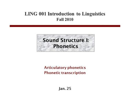 LING 001 Introduction to Linguistics Fall 2010 Sound Structure I: Phonetics Articulatory phonetics Phonetic transcription Jan. 25.