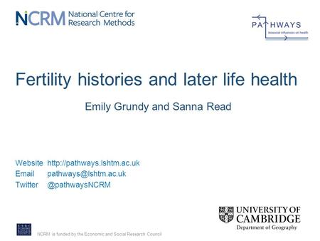 NCRM is funded by the Economic and Social Research Council Fertility histories and later life health Emily Grundy and Sanna Read Website