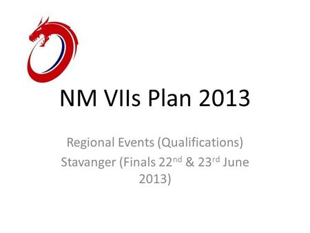 NM VIIs Plan 2013 Regional Events (Qualifications) Stavanger (Finals 22 nd & 23 rd June 2013)