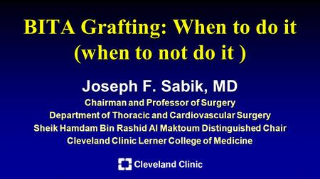 BITA Grafting: When to do it (when to not do it ) Joseph F. Sabik, MD Chairman and Professor of Surgery Department of Thoracic and Cardiovascular Surgery.