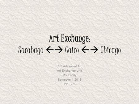 Art Exchange: Surabaya  Cairo  Chicago SIS Advanced Art Art Exchange Unit Ms. Brody Semester II 2013 PPT 2/2.
