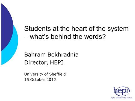 Students at the heart of the system – what's behind the words? Bahram Bekhradnia Director, HEPI University of Sheffield 15 October 2012.