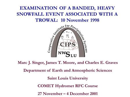 EXAMINATION OF A BANDED, HEAVY SNOWFALL EVENT ASSOCIATED WITH A TROWAL: 10 November 1998 Marc J. Singer, James T. Moore, and Charles E. Graves Department.